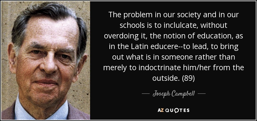 The problem in our society and in our schools is to inclulcate, without overdoing it, the notion of education, as in the Latin educere--to lead, to bring out what is in someone rather than merely to indoctrinate him/her from the outside. (89) - Joseph Campbell