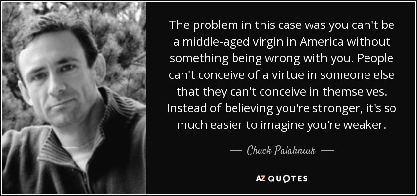 The problem in this case was you can't be a middle-aged virgin in America without something being wrong with you. People can't conceive of a virtue in someone else that they can't conceive in themselves. Instead of believing you're stronger, it's so much easier to imagine you're weaker. - Chuck Palahniuk