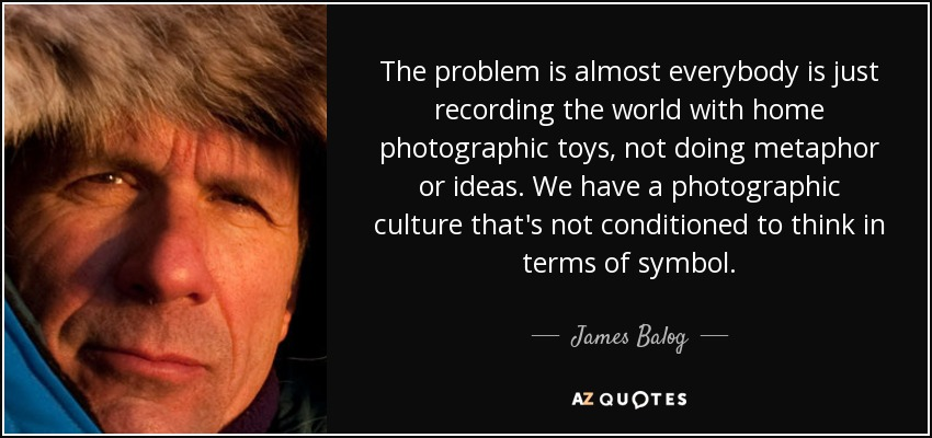The problem is almost everybody is just recording the world with home photographic toys, not doing metaphor or ideas. We have a photographic culture that's not conditioned to think in terms of symbol. - James Balog