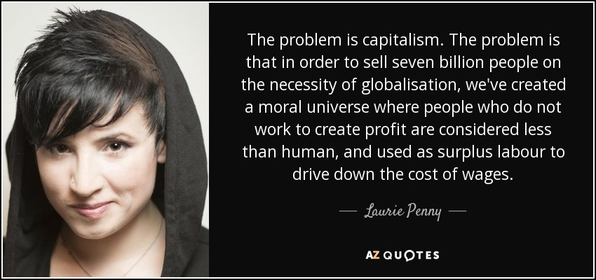 The problem is capitalism. The problem is that in order to sell seven billion people on the necessity of globalisation, we've created a moral universe where people who do not work to create profit are considered less than human, and used as surplus labour to drive down the cost of wages. - Laurie Penny