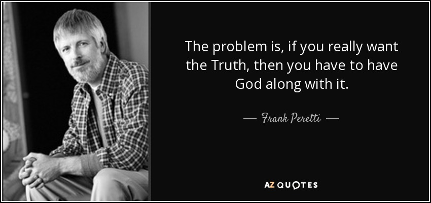 The problem is, if you really want the Truth, then you have to have God along with it. - Frank Peretti