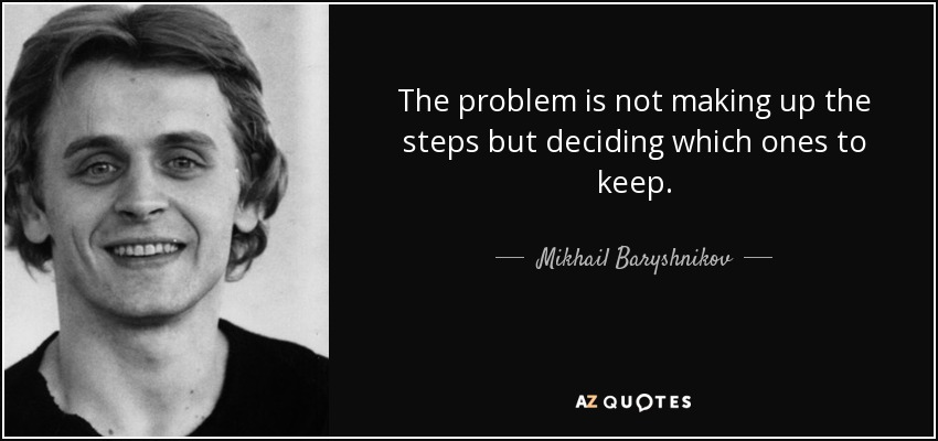 The problem is not making up the steps but deciding which ones to keep. - Mikhail Baryshnikov