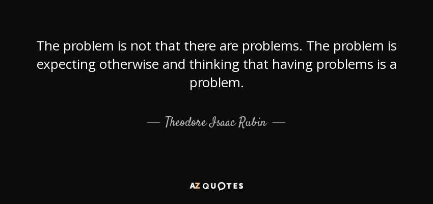 The problem is not that there are problems. The problem is expecting otherwise and thinking that having problems is a problem. - Theodore Isaac Rubin