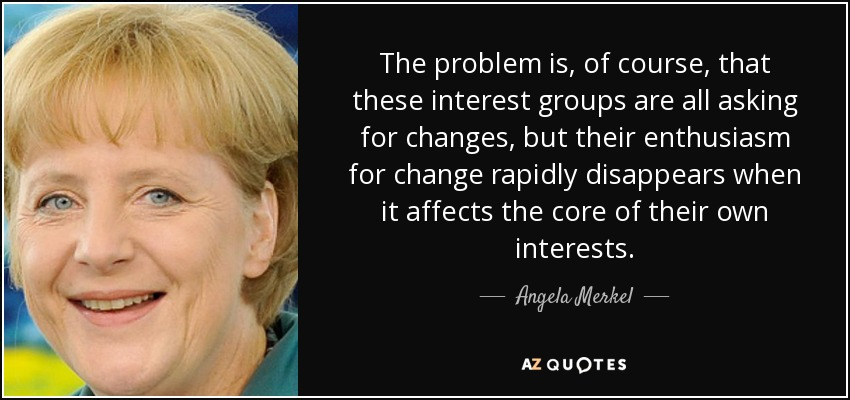 The problem is, of course, that these interest groups are all asking for changes, but their enthusiasm for change rapidly disappears when it affects the core of their own interests. - Angela Merkel