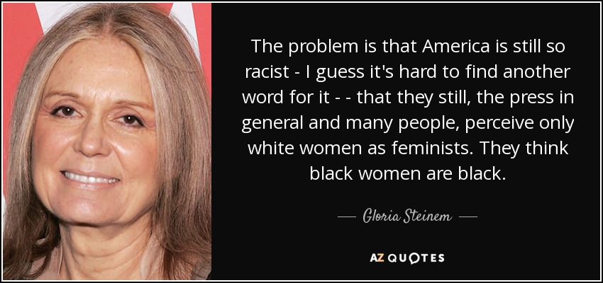 The problem is that America is still so racist - I guess it's hard to find another word for it  - that they still, the press in general and many people, perceive only white women as feminists. They think black women are black. - Gloria Steinem