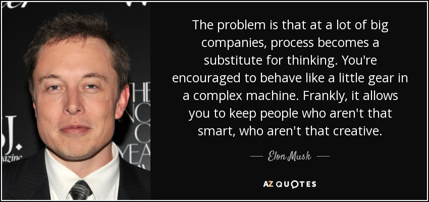 The problem is that at a lot of big companies, process becomes a substitute for thinking. You're encouraged to behave like a little gear in a complex machine. Frankly, it allows you to keep people who aren't that smart, who aren't that creative. - Elon Musk
