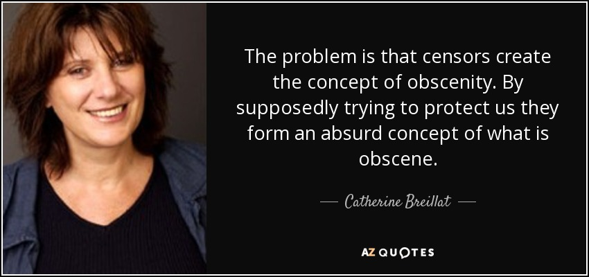 The problem is that censors create the concept of obscenity. By supposedly trying to protect us they form an absurd concept of what is obscene. - Catherine Breillat
