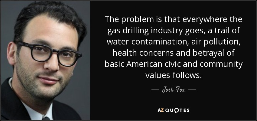 The problem is that everywhere the gas drilling industry goes, a trail of water contamination, air pollution, health concerns and betrayal of basic American civic and community values follows. - Josh Fox