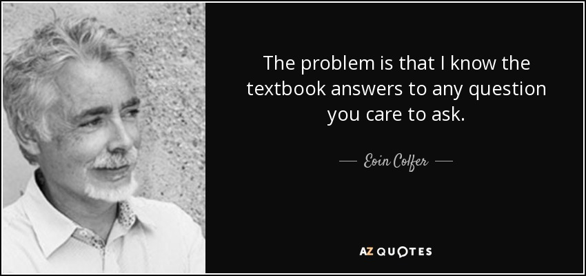 The problem is that I know the textbook answers to any question you care to ask. - Eoin Colfer