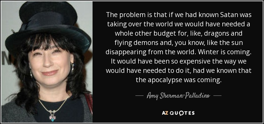The problem is that if we had known Satan was taking over the world we would have needed a whole other budget for, like, dragons and flying demons and, you know, like the sun disappearing from the world. Winter is coming. It would have been so expensive the way we would have needed to do it, had we known that the apocalypse was coming. - Amy Sherman-Palladino