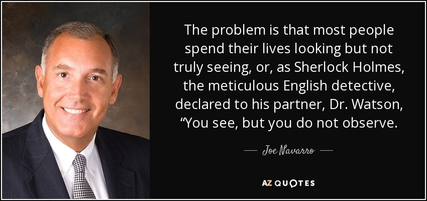 """The problem is that most people spend their lives looking but not truly seeing, or, as Sherlock Holmes, the meticulous English detective, declared to his partner, Dr. Watson, """"You see, but you do not observe. - Joe Navarro"""