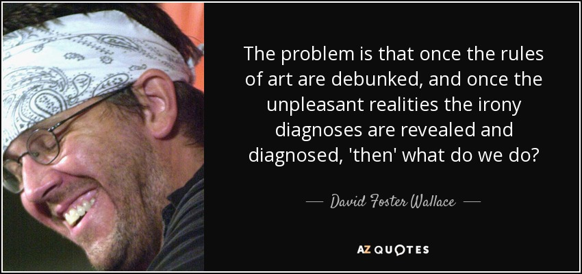 The problem is that once the rules of art are debunked, and once the unpleasant realities the irony diagnoses are revealed and diagnosed, 'then' what do we do? - David Foster Wallace