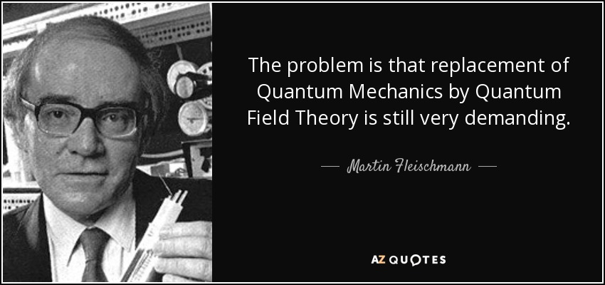 The problem is that replacement of Quantum Mechanics by Quantum Field Theory is still very demanding. - Martin Fleischmann