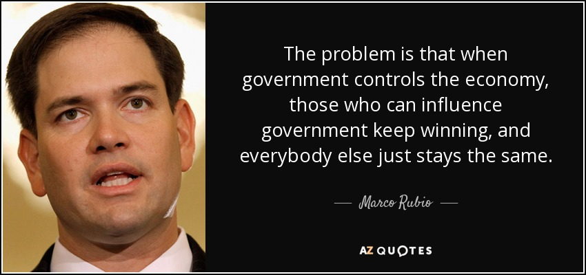 The problem is that when government controls the economy, those who can influence government keep winning, and everybody else just stays the same. - Marco Rubio