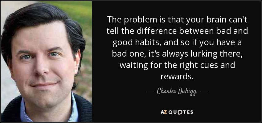 The problem is that your brain can't tell the difference between bad and good habits, and so if you have a bad one, it's always lurking there, waiting for the right cues and rewards. - Charles Duhigg