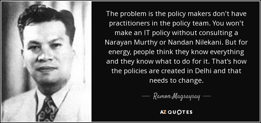 The problem is the policy makers don't have practitioners in the policy team. You won't make an IT policy without consulting a Narayan Murthy or Nandan Nilekani. But for energy, people think they know everything and they know what to do for it. That's how the policies are created in Delhi and that needs to change. - Ramon Magsaysay
