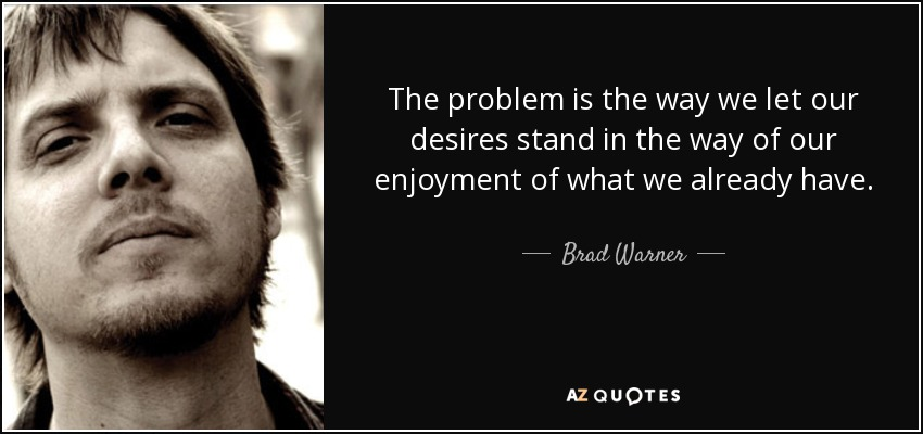 The problem is the way we let our desires stand in the way of our enjoyment of what we already have. - Brad Warner