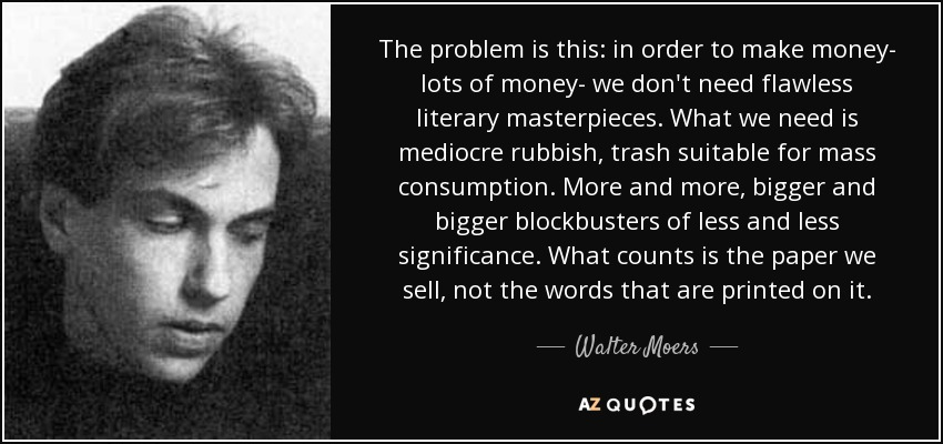 The problem is this: in order to make money- lots of money- we don't need flawless literary masterpieces. What we need is mediocre rubbish, trash suitable for mass consumption. More and more, bigger and bigger blockbusters of less and less significance. What counts is the paper we sell, not the words that are printed on it. - Walter Moers