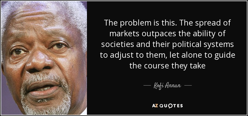 The problem is this. The spread of markets outpaces the ability of societies and their political systems to adjust to them, let alone to guide the course they take - Kofi Annan
