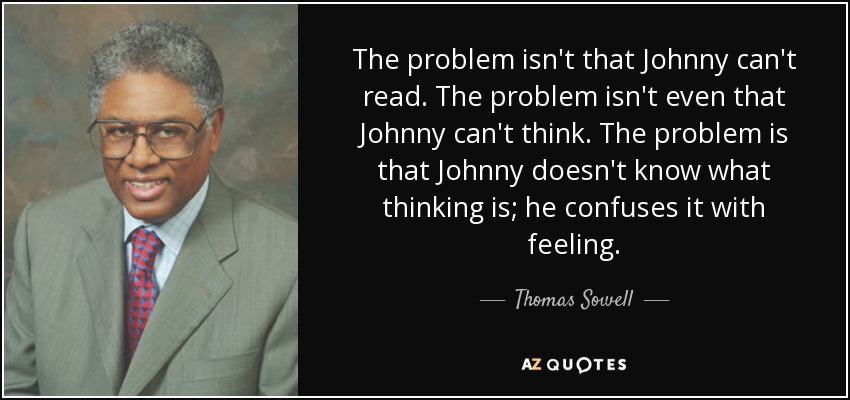 The problem isn't that Johnny can't read. The problem isn't even that Johnny can't think. The problem is that Johnny doesn't know what thinking is; he confuses it with feeling. - Thomas Sowell