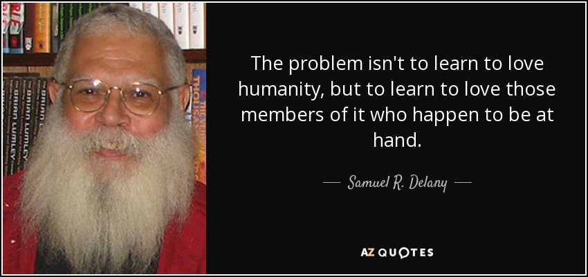 The problem isn't to learn to love humanity, but to learn to love those members of it who happen to be at hand. - Samuel R. Delany