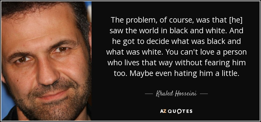 The problem, of course, was that [he] saw the world in black and white. And he got to decide what was black and what was white. You can't love a person who lives that way without fearing him too. Maybe even hating him a little. - Khaled Hosseini