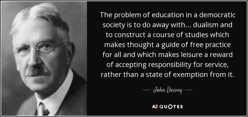 The problem of education in a democratic society is to do away with ... dualism and to construct a course of studies which makes thought a guide of free practice for all and which makes leisure a reward of accepting responsibility for service, rather than a state of exemption from it. - John Dewey