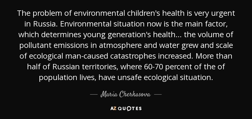 The problem of environmental children's health is very urgent in Russia. Environmental situation now is the main factor, which determines young generation's health... the volume of pollutant emissions in atmosphere and water grew and scale of ecological man-caused catastrophes increased. More than half of Russian territories, where 60-70 percent of the of population lives, have unsafe ecological situation. - Maria Cherkasova