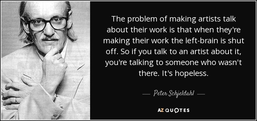 The problem of making artists talk about their work is that when they're making their work the left-brain is shut off. So if you talk to an artist about it, you're talking to someone who wasn't there. It's hopeless. - Peter Schjeldahl