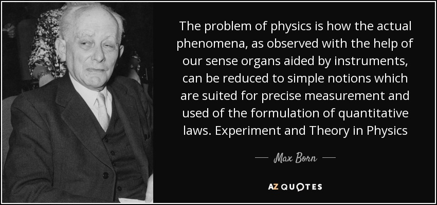 The problem of physics is how the actual phenomena, as observed with the help of our sense organs aided by instruments, can be reduced to simple notions which are suited for precise measurement and used of the formulation of quantitative laws. Experiment and Theory in Physics - Max Born