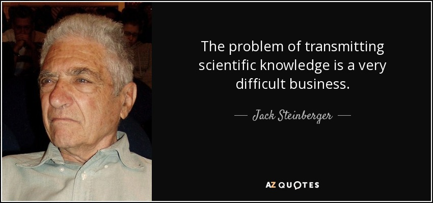 The problem of transmitting scientific knowledge is a very difficult business. - Jack Steinberger