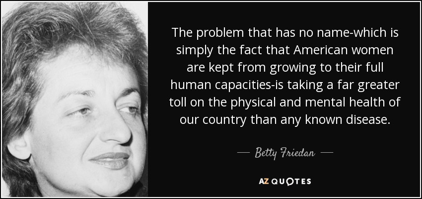 The problem that has no name-which is simply the fact that American women are kept from growing to their full human capacities-is taking a far greater toll on the physical and mental health of our country than any known disease. - Betty Friedan