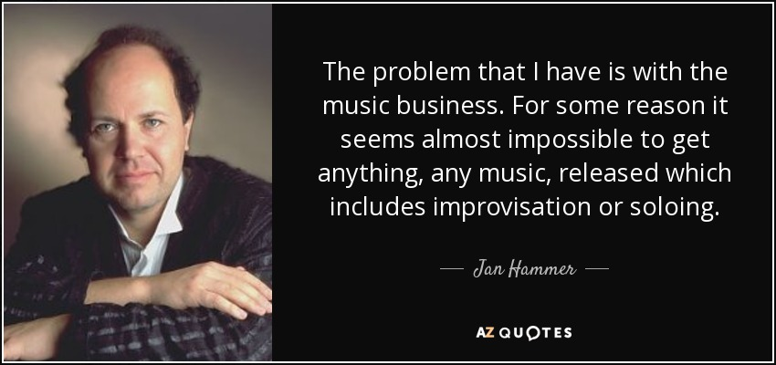 The problem that I have is with the music business. For some reason it seems almost impossible to get anything, any music, released which includes improvisation or soloing. - Jan Hammer