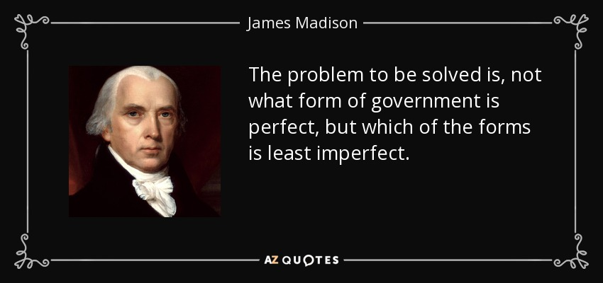 The problem to be solved is, not what form of government is perfect, but which of the forms is least imperfect. - James Madison