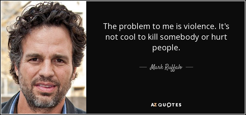 The problem to me is violence. It's not cool to kill somebody or hurt people. - Mark Ruffalo