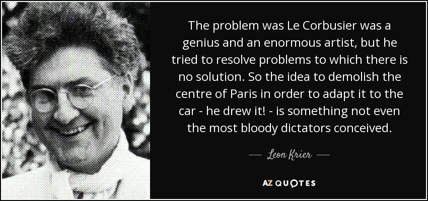 The problem was Le Corbusier was a genius and an enormous artist, but he tried to resolve problems to which there is no solution. So the idea to demolish the centre of Paris in order to adapt it to the car - he drew it! - is something not even the most bloody dictators conceived. - Leon Krier
