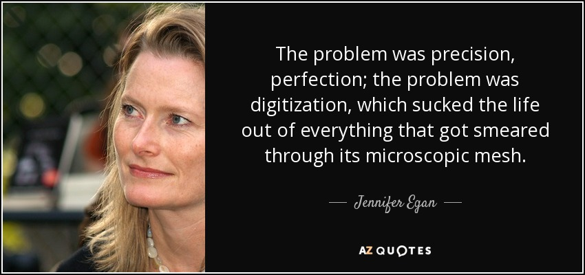 The problem was precision, perfection; the problem was digitization, which sucked the life out of everything that got smeared through its microscopic mesh. - Jennifer Egan