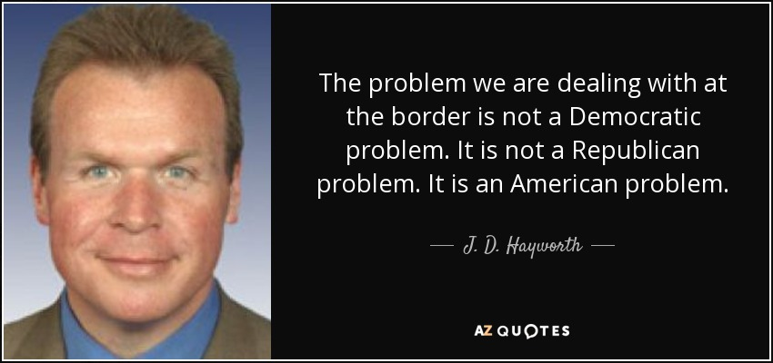 The problem we are dealing with at the border is not a Democratic problem. It is not a Republican problem. It is an American problem. - J. D. Hayworth