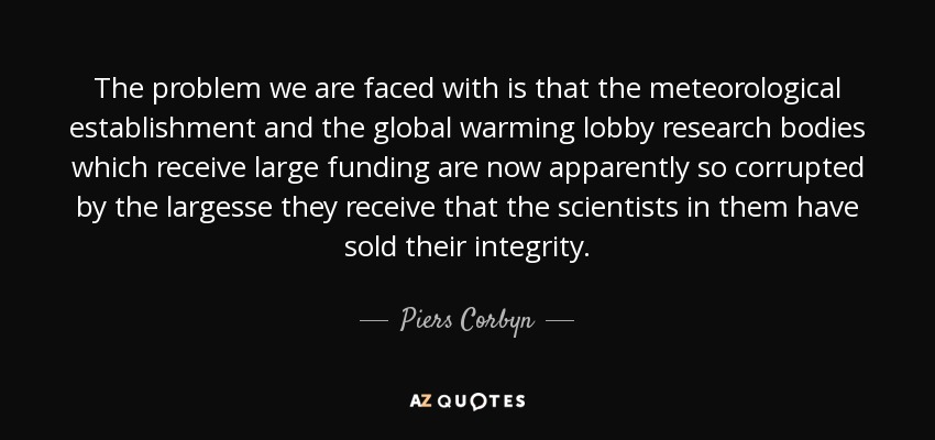 The problem we are faced with is that the meteorological establishment and the global warming lobby research bodies which receive large funding are now apparently so corrupted by the largesse they receive that the scientists in them have sold their integrity. - Piers Corbyn