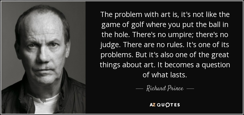 The problem with art is, it's not like the game of golf where you put the ball in the hole. There's no umpire; there's no judge. There are no rules. It's one of its problems. But it's also one of the great things about art. It becomes a question of what lasts. - Richard Prince