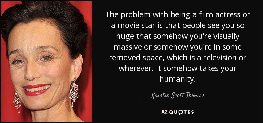 The problem with being a film actress or a movie star is that people see you so huge that somehow you're visually massive or somehow you're in some removed space, which is a television or wherever. It somehow takes your humanity. - Kristin Scott Thomas