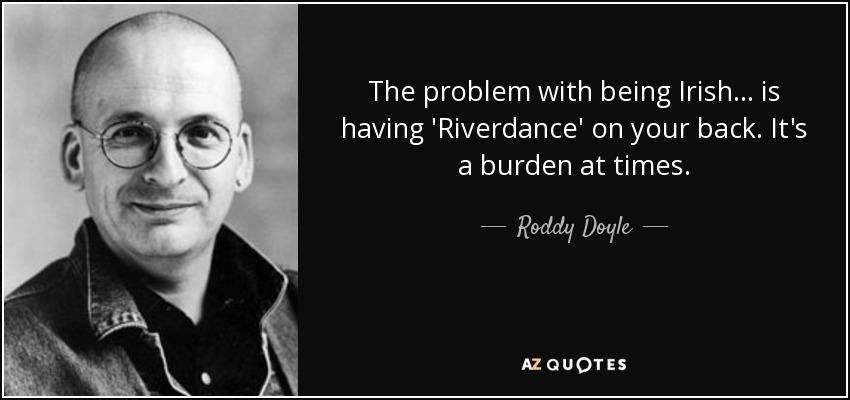 The problem with being Irish... is having 'Riverdance' on your back. It's a burden at times. - Roddy Doyle