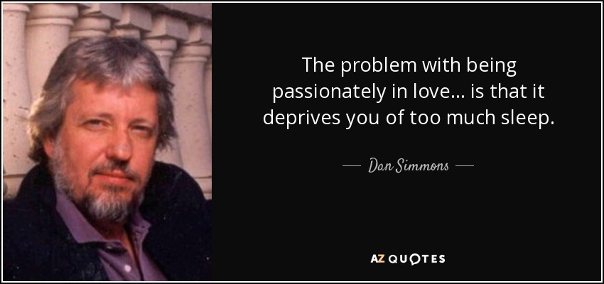 The problem with being passionately in love ... is that it deprives you of too much sleep. - Dan Simmons