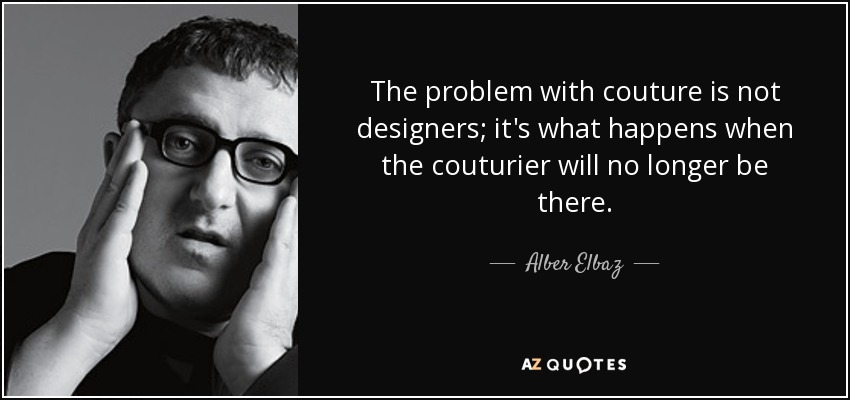 The problem with couture is not designers; it's what happens when the couturier will no longer be there. - Alber Elbaz