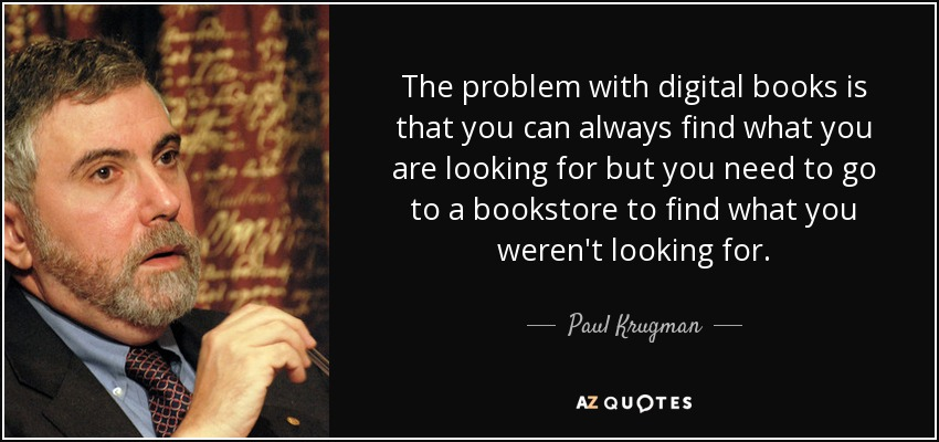 The problem with digital books is that you can always find what you are looking for but you need to go to a bookstore to find what you weren't looking for. - Paul Krugman