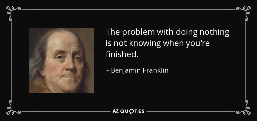 The problem with doing nothing is not knowing when you're finished. - Benjamin Franklin