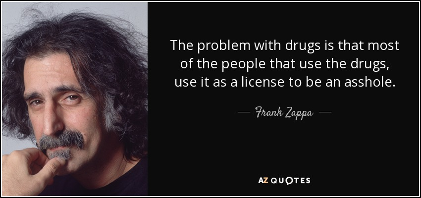 The problem with drugs is that most of the people that use the drugs, use it as a license to be an asshole. - Frank Zappa