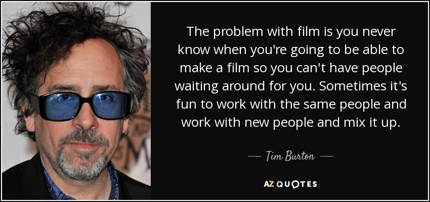 The problem with film is you never know when you're going to be able to make a film so you can't have people waiting around for you. Sometimes it's fun to work with the same people and work with new people and mix it up. - Tim Burton
