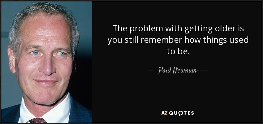The problem with getting older is you still remember how things used to be. - Paul Newman
