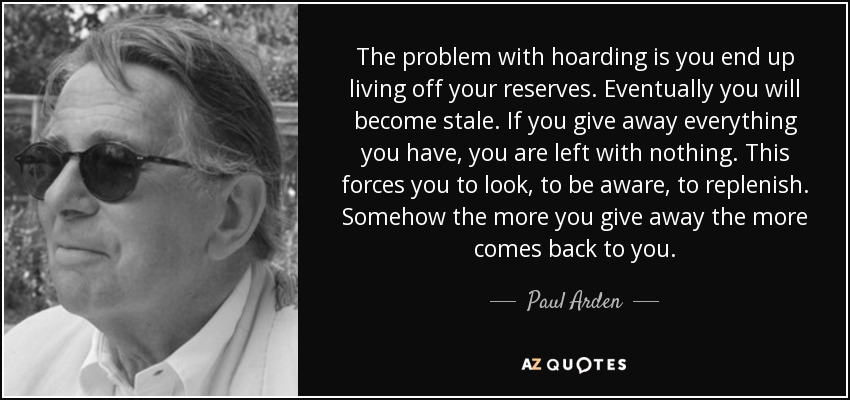 The problem with hoarding is you end up living off your reserves. Eventually you will become stale. If you give away everything you have, you are left with nothing. This forces you to look, to be aware, to replenish. Somehow the more you give away the more comes back to you. - Paul Arden